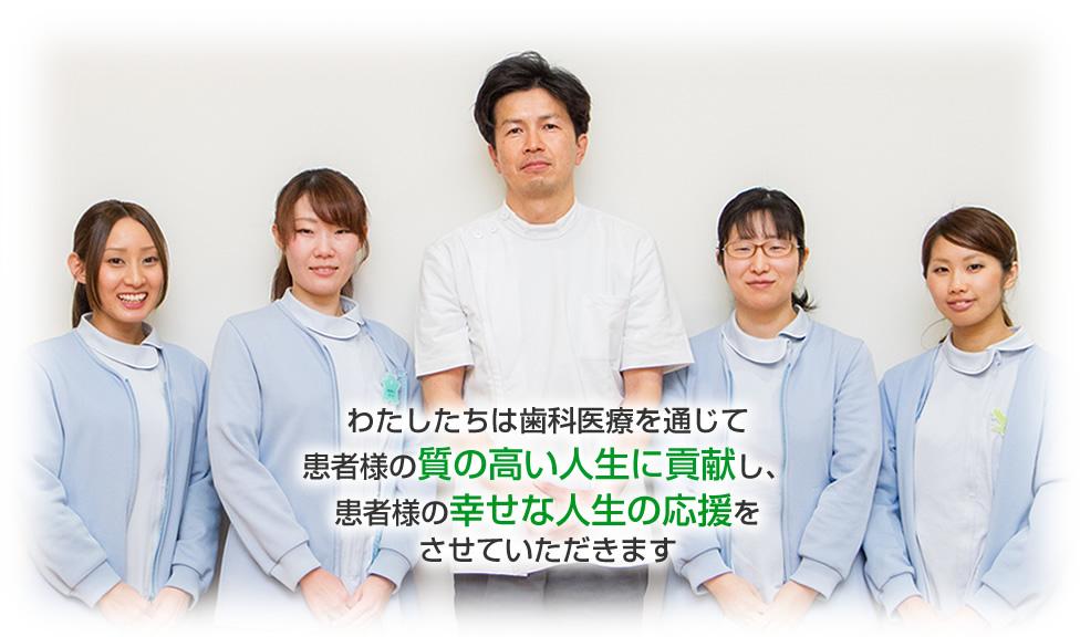 わたしたちは歯科医療を通じて患者様の質の高い人生に貢献し、患者様の幸せな人生の応援をさせていただきます
